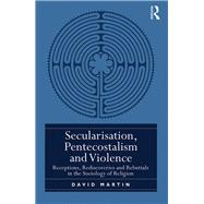 Secularisation, Pentecostalism and Violence: Receptions, Rediscoveries and Rebuttals in the Sociology of Religion by Martin; David, 9780415788595