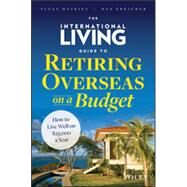 The International Living Guide to Retiring Overseas on a Budget How to Live Well on $25,000 a Year by Haskins, Suzan; Prescher, Dan, 9781118758595