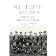 Athlone 1900-1923: Politics, Revolution & Civil War by Burke, John, 9781845888596