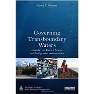Governing Transboundary Waters: Canada, the United States, and Indigenous communities by Norman; Emma S., 9780415838597