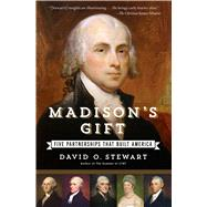 Madison's Gift Five Partnerships That Built America by Stewart, David O., 9781451688597