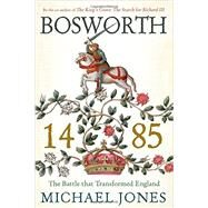 Bosworth 1485: The Battle That Transformed England by Jones, Michael, 9781605988597