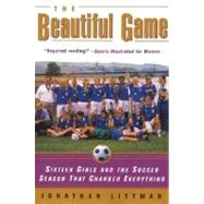 The Beautiful Game: Sixteen Girls and the Soccer Season That Changed Everything by Littman, Jonathan, 9780380808601
