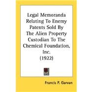 Legal Memoranda Relating To Enemy Patents Sold By The Alien Property Custodian To The Chemical Foundation, Inc. 1922 by Garvan, Francis P., 9780548688601