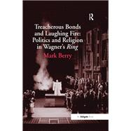 Treacherous Bonds and Laughing Fire: Politics and Religion in Wagner's Ring by Berry,Mark, 9781138248601