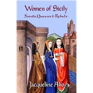 Women of Sicily: Saints, Queens and Rebels by Alio, Jacqueline, 9780991588602