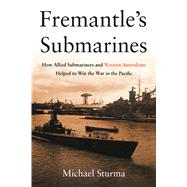 Fremantle's Submarines: How Allied Submariners and Western Australians Helped to Win the War in the Pacific by Sturma, Michael, 9781612518602