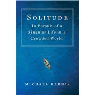 Solitude In Pursuit of a Singular Life in a Crowded World by Harris, Michael, 9781250088604
