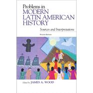 Problems in Modern Latin American History: Sources and Interpretations by Wood, James A., 9781442218604