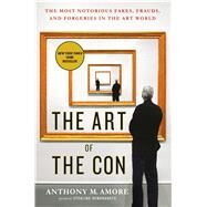 The Art of the Con The Most Notorious Fakes, Frauds, and Forgeries in the Art World by Amore, Anthony M., 9781250108609