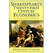 Shakespeare's Twenty-First Century Economics The Morality of Love and Money by Turner, Frederick, 9780195128611