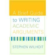 A Brief Guide to Writing Academic Arguments by Wilhoit, Stephen, 9780205568611