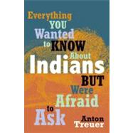Everything You Wanted to Know About Indians but Were Afraid to Ask by Treuer, Anton, 9780873518611