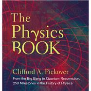 The Physics Book From the Big Bang to Quantum Resurrection, 250 Milestones in the History of Physics by Pickover, Clifford A., 9781402778612