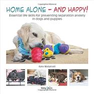 Home Alone and Happy!: Essential Life Skills for Preventing Separation Anxiety in Dogs and Puppies by Mallatratt, Kate, 9781845848613