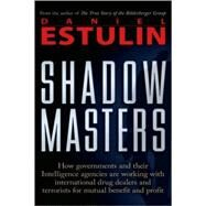 Shadow Masters : An International Network of Governments and Secret-Service Agencies Working Together with Drugs Dealers and Terrorists for Mutual Benefit and Profit by Unknown, 9780979988615