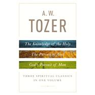 A. W. Tozer: Three Spiritual Classics in One Volume The Knowledge of the Holy, The Pursuit of God, and God's Pursuit of Man by Tozer, A. W., 9780802418616