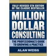 Million Dollar Consulting: The Professional's Guide to Growing a Practice, Fifth Edition by Weiss, Alan, 9781259588617