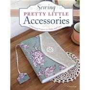 Sewing Pretty Little Accessories: Charming Projects to Make and Give by Lee, Cherie, 9781574218619
