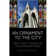 An Ornament to the City: Holy Trinity and the Capuchin Order by Curtin-kelly, Patricia, 9781845888619
