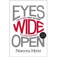 Eyes Wide Open: How to Make Smart Decisions in a Confusing World by Hertz, Noreena, 9780062268624