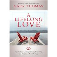 A Lifelong Love How to Have Lasting Intimacy, Friendship, and Purpose in Your Marriage by Thomas, Gary, 9781434708625