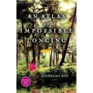 An Atlas of Impossible Longing A Novel by Roy, Anuradha, 9781451608625