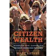 Citizen Wealth : Winning the Campaign to Save Working Families by Rathke, Wade, 9781576758625