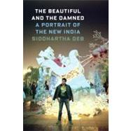 The Beautiful and the Damned A Portrait of the New India by Deb, Siddhartha, 9780865478626