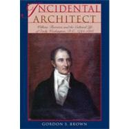 Incidental Architect : William Thornton and the Cultural Life of Early Washington, D. C. , 1794-1828 by Brown, Gordon S., 9780821418628