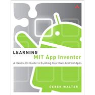 Learning MIT App Inventor A Hands-On Guide to Building Your Own Android Apps by Walter, Derek; Sherman, Mark, 9780133798630