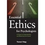 Essential Ethics for Psychologists: A Primer for Understanding and Mastering Core Issues by Nagy, Thomas F., 9781433808630