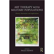 Art Therapy with Military Populations: History, Innovation, and Applications by Howie; Paula, 9781138948631