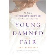 Young and Damned and Fair The Life of Catherine Howard, Fifth Wife of King Henry VIII by Russell, Gareth, 9781501108631