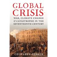 Global Crisis: War, Climate Change and Catastrophe in the Seventeenth Century by Parker, Geoffrey, 9780300208634