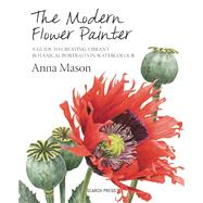 The Modern Flower Painter A Guide to Creating Vibrant Botanical Portraits in Watercolour by Mason, Anna, 9781844488636
