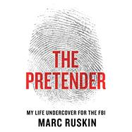 The Pretender My Life Undercover for the FBI by Ruskin, Marc, 9781250068637
