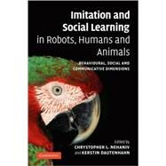 Imitation and Social Learning in Robots, Humans and Animals: Behavioural, Social and Communicative Dimensions by Edited by Chrystopher L. Nehaniv , Kerstin Dautenhahn, 9780521108638