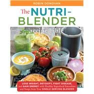 Nutri-Blender Recipe Bible Lose Weight, Detoxify, Fight Disease, and Gain Energy with Healthy Superfood Smoothies, Soups, and More from Your Single-Serving Blender by Donovan, Robin, 9781250118639