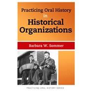 Practicing Oral History in Historical Organizations by Sommer,Barbara W, 9781611328639