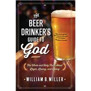 The Beer Drinker's Guide to God The Whole and Holy Truth About Lager, Loving, and Living by Miller, William B., 9781476738642