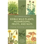 The Complete Guide to Edible Wild Plants, Mushrooms, Fruits, and Nuts by Lyle, Katie Letcher, 9781493018642