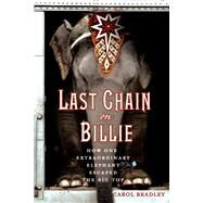 Last Chain On Billie How One Extraordinary Elephant Escaped the Big Top by Bradley, Carol, 9781250068644