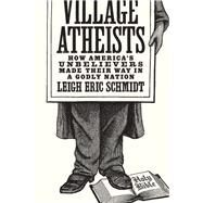 Village Atheists by Schmidt, Leigh Eric, 9780691168647