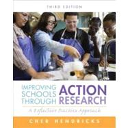 Improving Schools Through Action Research A Reflective Practice Approach by Hendricks, Cher C., 9780132868648
