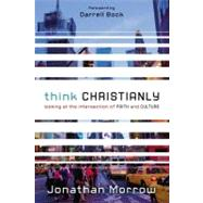 Think Christianly : Looking at the Intersection of Faith and Culture by Morrow, Jonathan, 9780310328650
