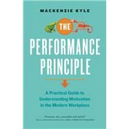 The Performance Principle A Practical Guide to Understanding Motivation in the Modern Workplace by Kyle, Mackenzie, 9781927958650