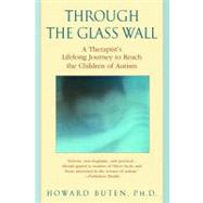Through the Glass Wall: A Therapist's Lifelong Journey to Reach the Children of Autism by Buten, Howard, 9780307418654