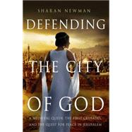 Defending the City of God A Medieval Queen, the First Crusades, and the Quest for Peace in Jerusalem by Newman, Sharan, 9781137278654