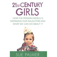 21st Century Girls: How the Modern World Is Damaging Our Daughters and What We Can Do About It by Palmer, Sue, 9781409148654